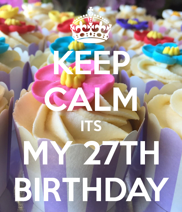 KEEP CALM ITS MY 27TH BIRTHDAY