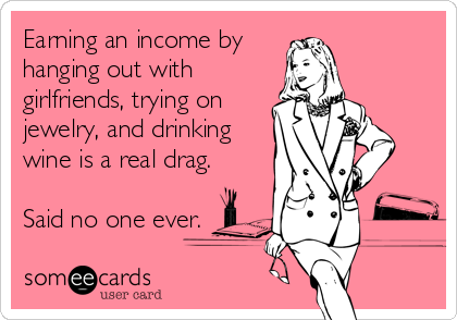 Earning an income by hanging out with girlfriends, trying on jewelry, and drinking wine is a real drag. Said no one ever.
