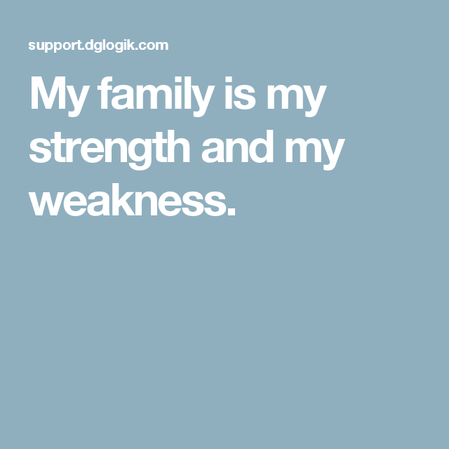 My Family Is My Strength And My Weakness Quotes Pinterest