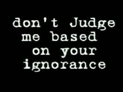 Don\'t Judge me based on your ignorance! | Quotes and Sayings ...