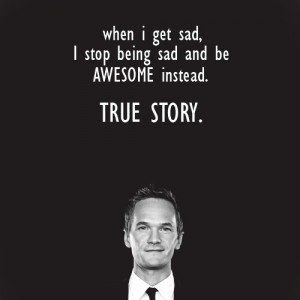 when I get sad, I stop being sad and be AWESOME instead. TRUE STORY.