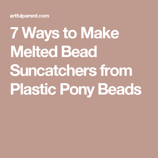 7 Ways to Make Melted Bead Suncatchers from Plastic Pony Beads