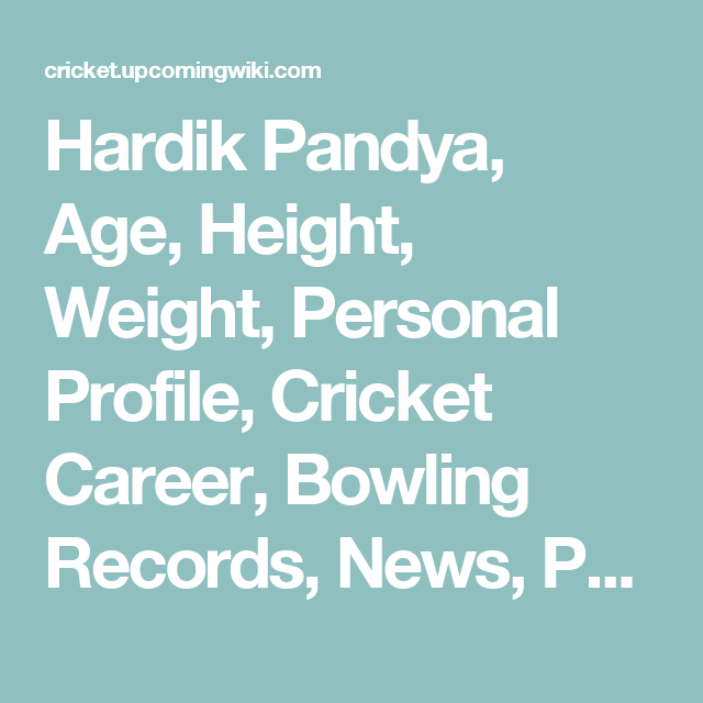 Hardik Pandya Age Height Weight Personal Profile Cricket Career Bowling Records News Photos Amp More Cricket Upcoming Wik Records Cricket Biography