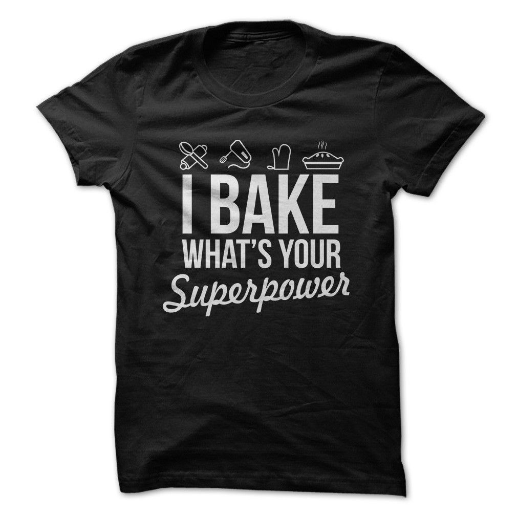 3164ad7969c3f I Bake, What's Your Superpower? - T Shirt | I Love | Shirts, Hoodies ...