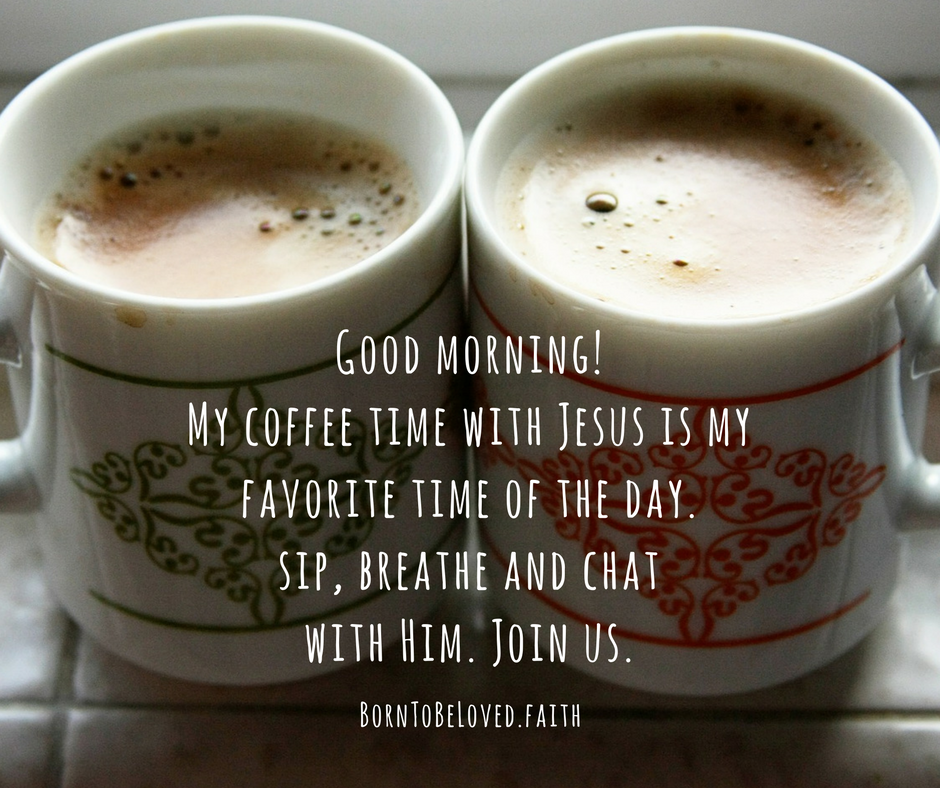 Good morning! My coffee time with Jesus is my favorite