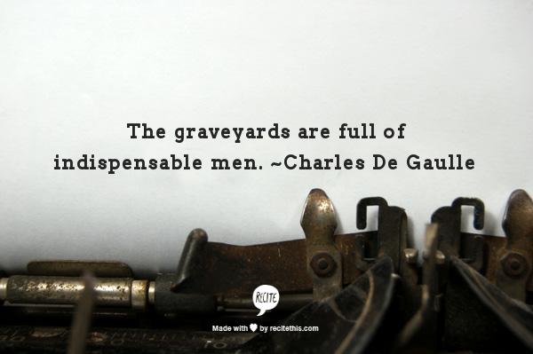 The graveyards are full of indispensable men  ~Charles De