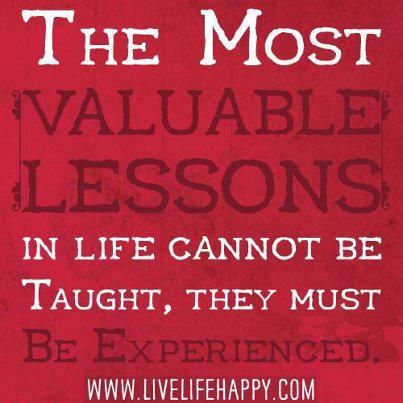 Valuable lessons must be experienced. . .