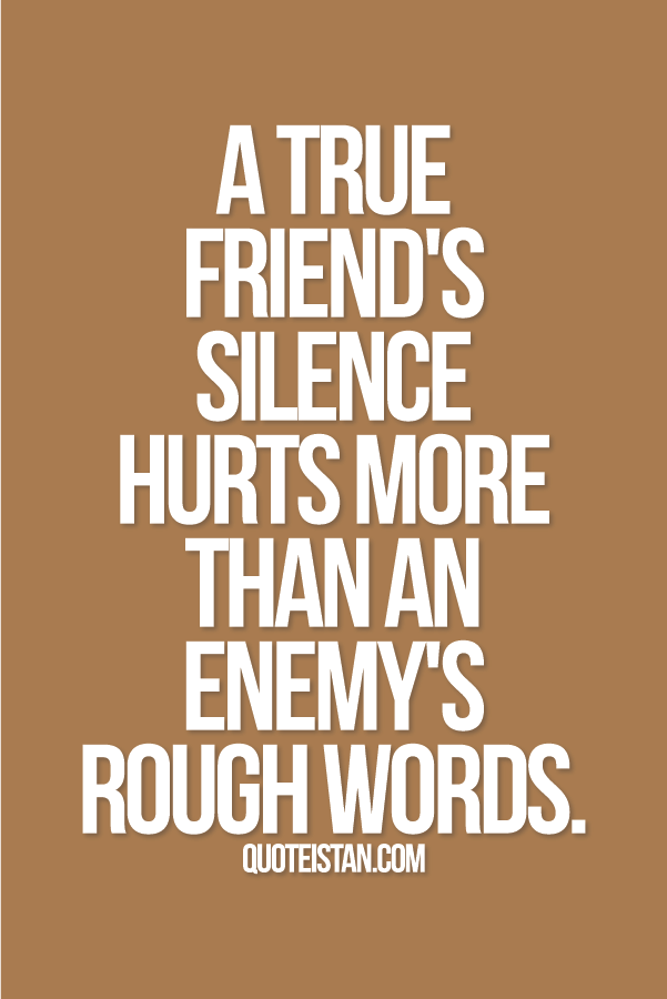 A True Friends Silence Hurts More Than An Enemys Rough Words