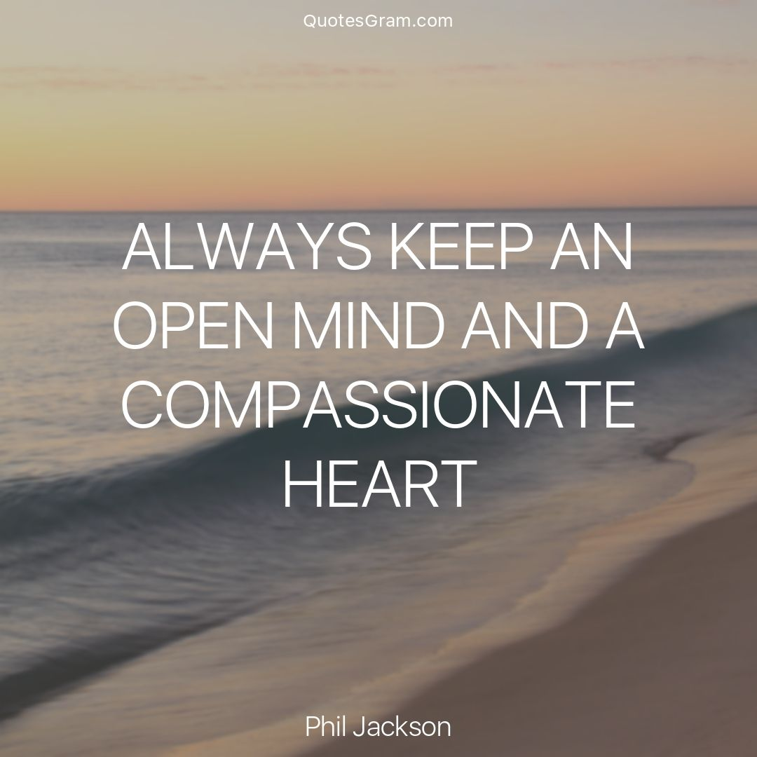Quote Of The Day Always Keep An Open Mind And A Compassionate Heart Phil Jackson Http Quotesgram Co Compassionate Quote Open Minded Quotes Phil Jackson
