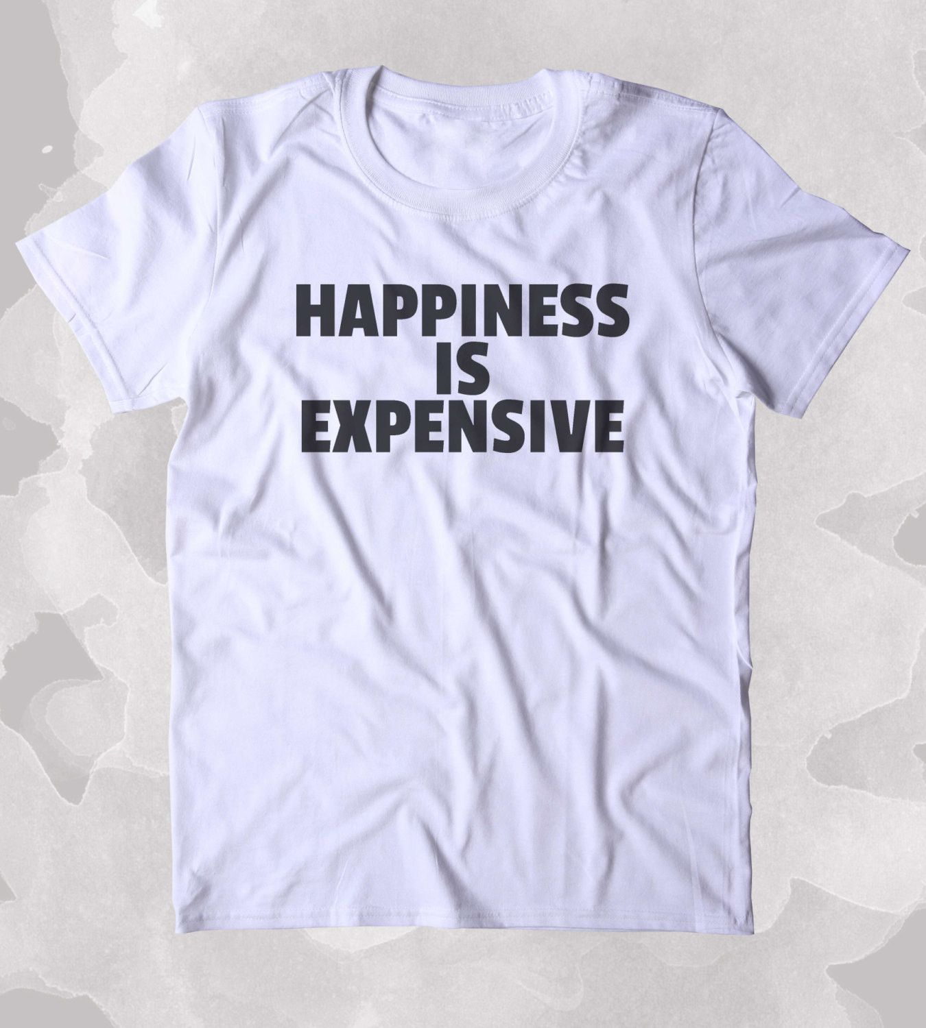 a7e87364 Happiness Is Expensive Shirt Funny Shopping Addiction Shopaholic Girly Clothing  Tumblr T-shirt