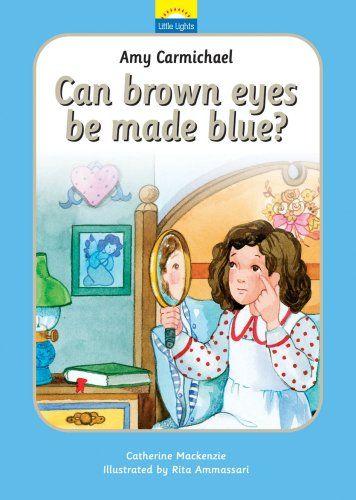 Amy Carmichael: Can Brown Eyes Be Made Blue (Little Lights)   For Preschool/kindergarten  Aged Children