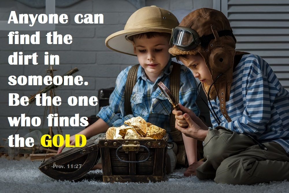 Anyone can find the dirt in someone. Be the one who finds