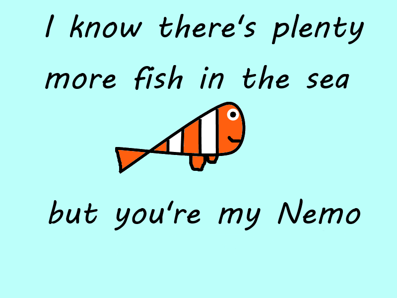 I Know Theres Plenty More Fish In The Sea But Youre My Nemo