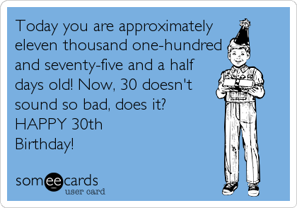 Free Birthday Ecard Today You Are Approximately Eleven Thousand One Hundred And Seventy Five A Half Days Old Now 30 Doesnt Sound So Bad Does It
