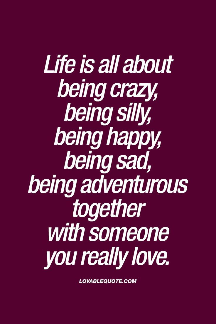 Quotes About Being Crazy Life is all about being crazy, being silly, being happy, being sad  Quotes About Being Crazy