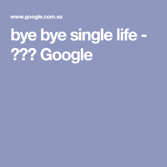 Bye Bye Single Life بحث Google Single Life Bye Bye Life