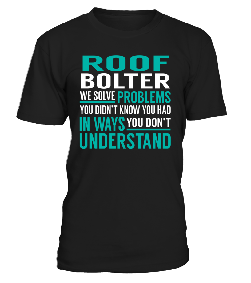 Roof Bolter We Solve Problems You Dont Understand Job Title T-Shirt #RoofBolter