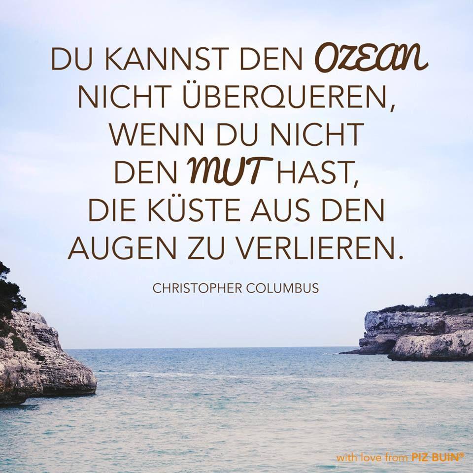 Du kannst den Ozean nicht überqueren, wenn du nicht den Mut hast, die Küste aus den Augen zu verlieren. #PizBuin #Quote #zitat #columbus