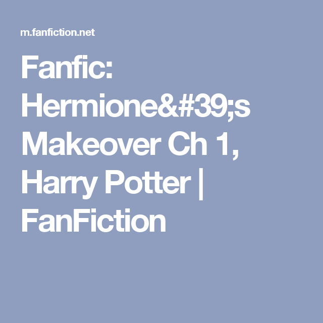 Fanfic: Hermione's Makeover Ch 1, Harry Potter | FanFiction