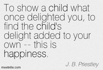 To show a child what once delighted you, to find the child's