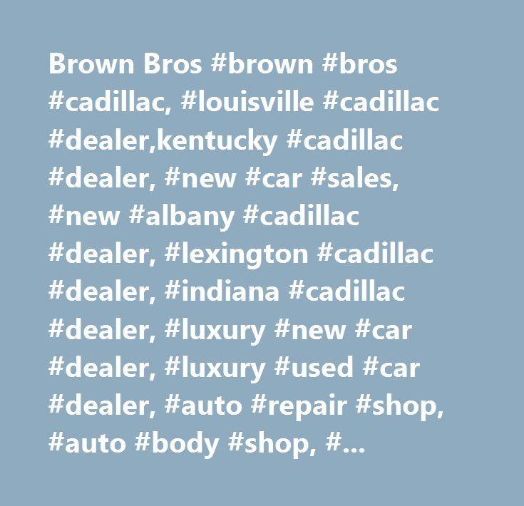 Brown Bros Brown Bros Cadillac Louisville Cadillac Dealer - Indiana cadillac dealers