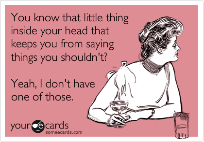 You Know That Little Thing Inside Your Head That Keeps You From Saying Things You Shouldn T Yeah I Don T Have One Of Those Funny Quotes Ecards Funny Birthday Humor
