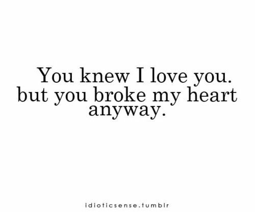 Quotes About Being Broken Hearted Interesting You Know I Love You But You Broke My Heart Anyway Quotes And