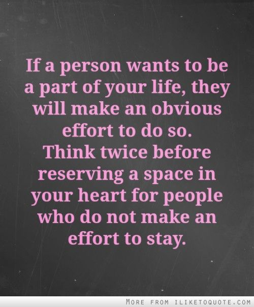 If a person wants to be part of your life, they will make an obvious effort to do so. Think twice before reserving a space in your heart for people who do not make an effort to stay.