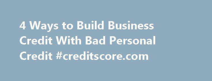 4 ways to build business credit with bad personal credit 4 ways to build business credit with bad personal credit creditscore http reheart