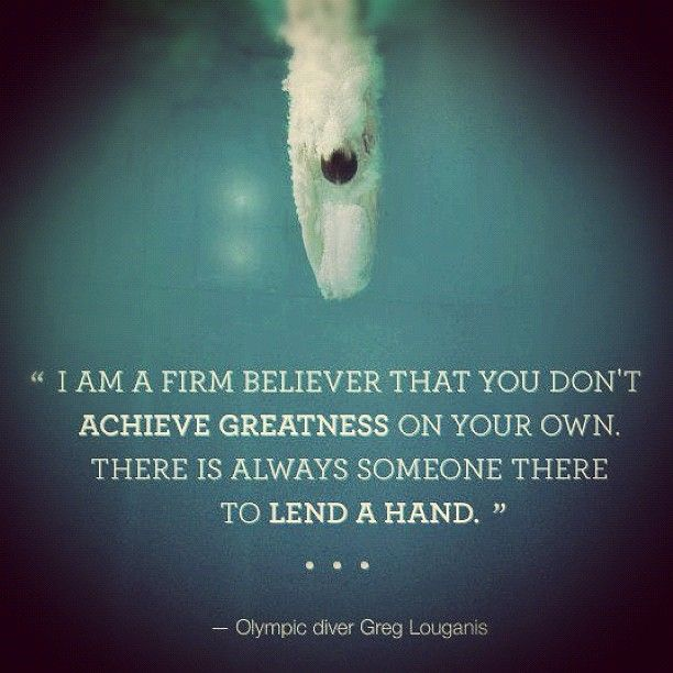 """{ Inspiring  #Quote } """"I am a firm believer that you don't achieve greatness on your own. There is always someone to lend a hand."""" ~ Olympic Diver Greg Louganis - shared by Inspiring Mums Via Rhondalynn Korolak  customgalore.com"""