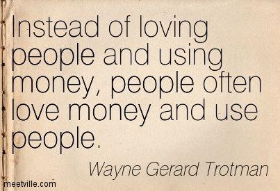 Quotation Wayne Gerard Trotman Money Love Greed People Meetville Quotes 195483 Jpg 403 275 Money Quotes Greedy People Quotes Greed Quotes