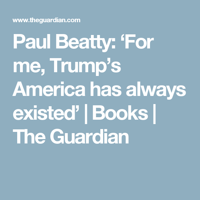 Paul Beatty: 'For me, Trump's America has always existed'   Books   The Guardian