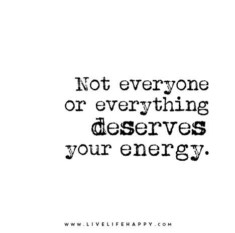 Not Everyone Or Everything Deserves Your Energy Words Quotes Words Life Quotes