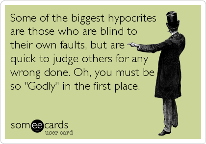 Some Of The Biggest Hypocrites Are Those Who Are Blind To Their Own Faults But Are Quick To Judge Others For Any Wrong Done Oh You Must Be Hypocrite Quotes Hypocrite