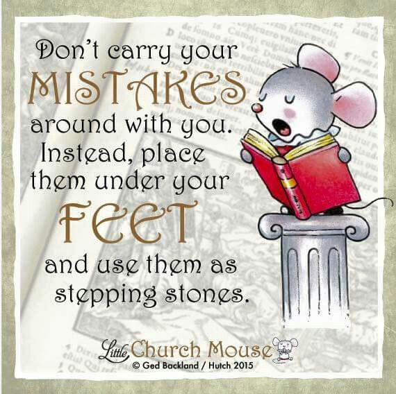 ♡♡♡ Don't carry your Mistakes around with you. Instead place them under your Feet and use them as stepping stones. Amen...Little Church Mouse 28 September 2015. ♡♡♡