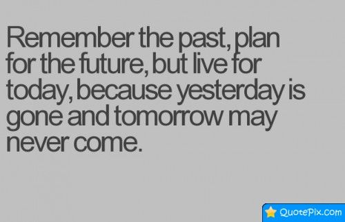 Charmant Remember The Past, Plan For The Future, But Live For Today, Because  Yesterday Is Gone And Tomorrow May Never Come.