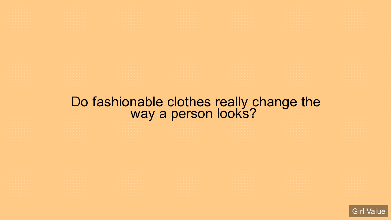 Do fashionable clothes really change the way a person looks?