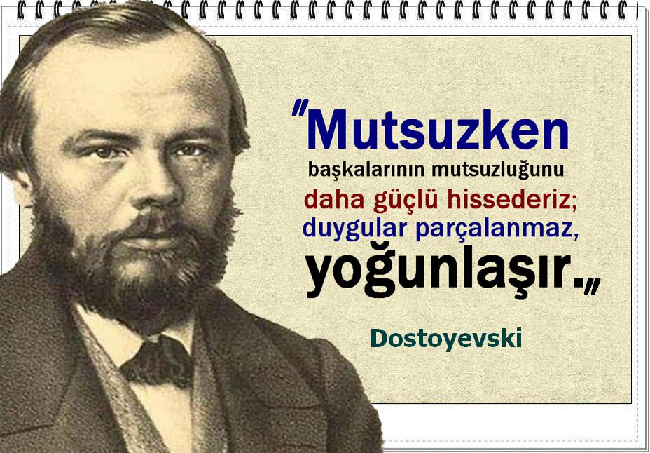 Mutsuzken başkalarının mutsuzluğunu daha güçlü hissederiz; duygular parçalanmaz, yoğunlaşır. -Dostoyevski