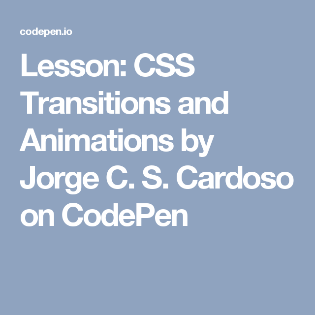 Lesson: CSS Transitions and Animations by Jorge C. S. Cardoso on CodePen