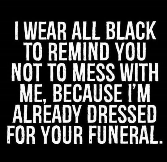 Image result for I wear all black to remind you not to mess with me, because I'm already dressed for your funeral