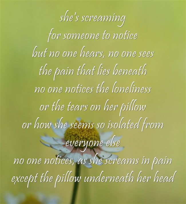 she's screaming for someone to notice but no one hears, no one sees the pain that lies beneath no one notices the loneliness or the tears on her pillow or how she seems so isolated from everyone else no one notices, as she screams in pain except the pillow underneath her head