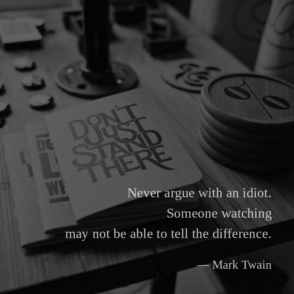 Never argue with an idiot. Someone watching may not be able to tell the difference. —Mark Twain
