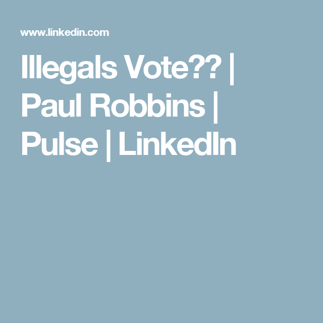 Illegals Vote?? | Paul Robbins | Pulse | LinkedIn