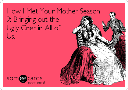 How I Met Your Mother Season 9: Bringing out the Ugly Crier in All of Us.