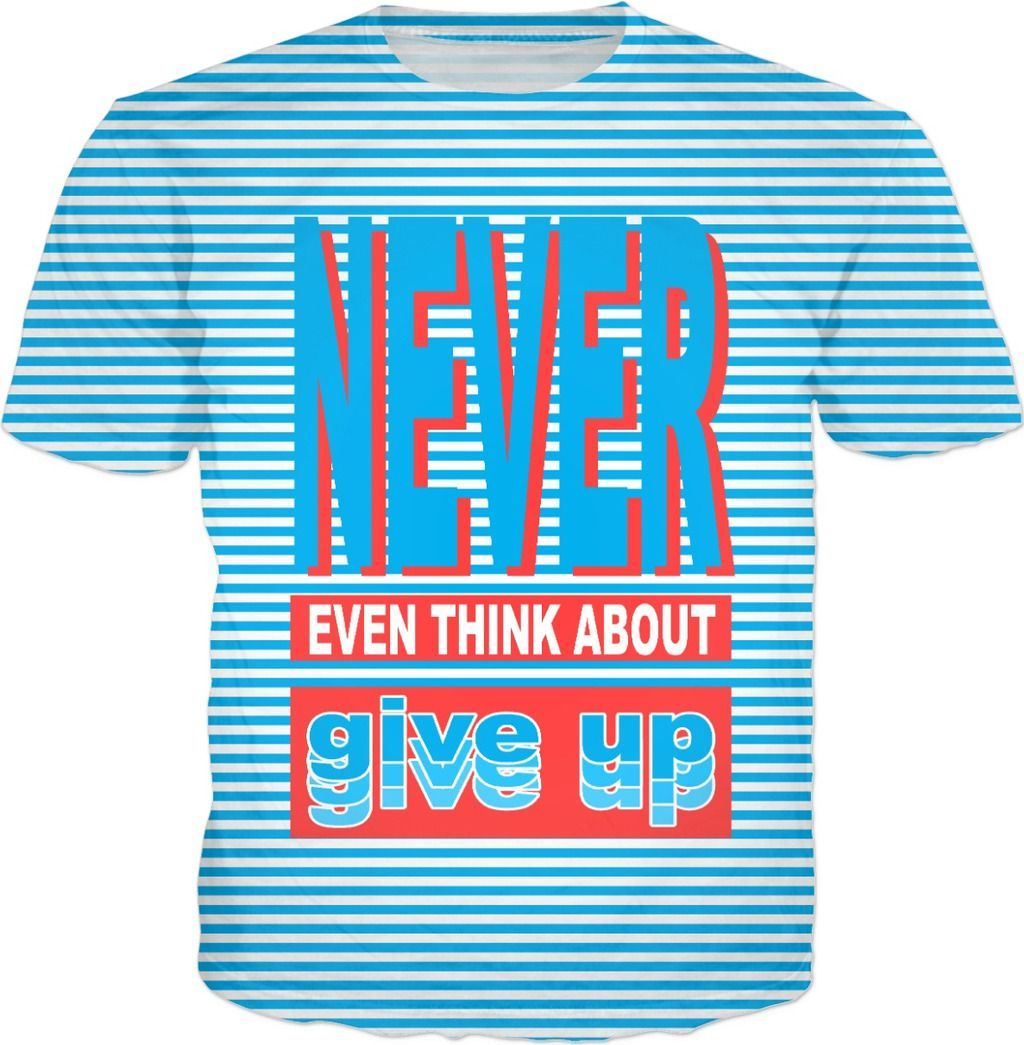 Never Even Think About Give Up Inspirational Quotes T Shirt Inspirational Quotes Quotes By Emotions Quotes By Genres