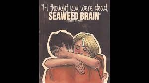 I thought you were dead SEAWEED BRAIN.