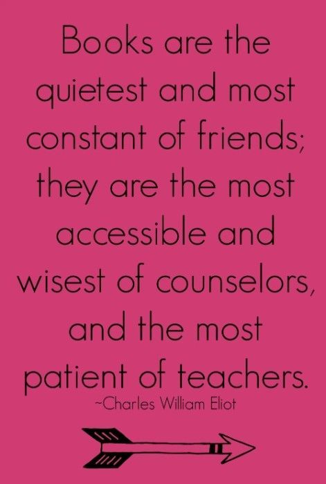 """""""Books are the quietest and most constant of friends, they are the most accessivle and wisest of counselors, and the most patient of teachers."""" Charles William Eliot"""