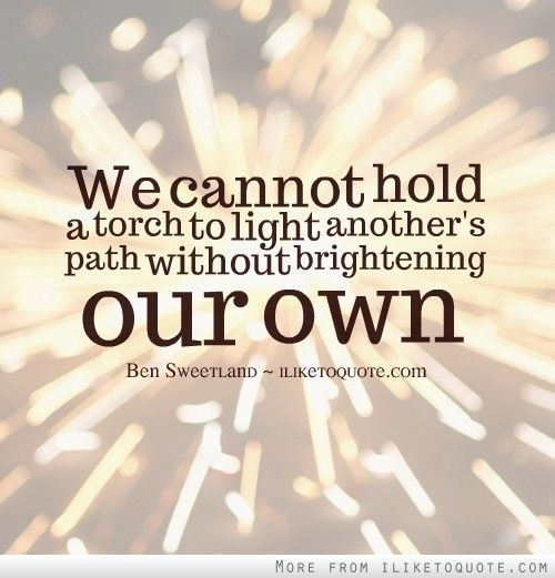 We Cannot Hold A Torch To Light Anotheru0027s Path Without Brightening Our Own.
