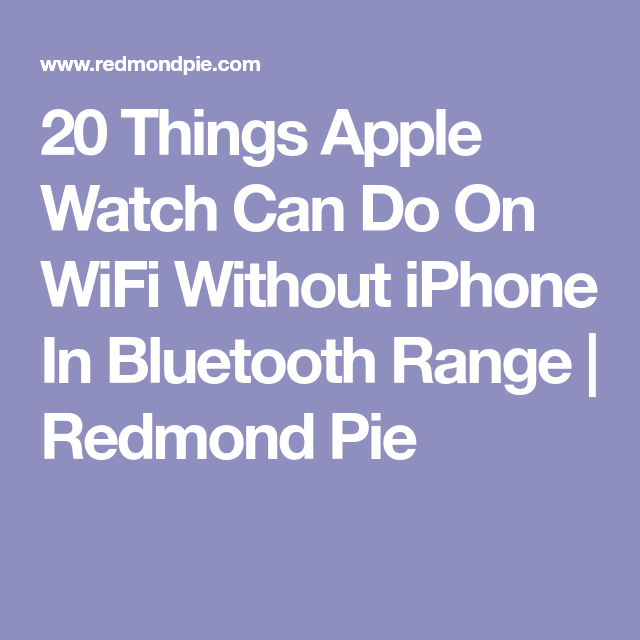20 Things Apple Watch Can Do On Wifi Without Iphone In Bluetooth Range Apple Watch Iphone Wifi