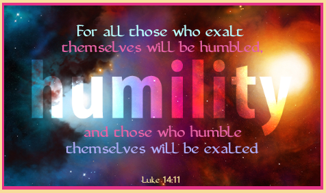 """""""For all those who exalt themselves will be humbled, and those who humble themselves will be exalted.""""  ~Luke 14:11"""